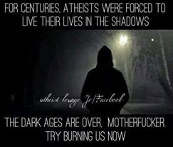 For Centuries Atheists were forced to live their lives in the shadows. The Dark Ages are over. Motherfucker, try burning us now