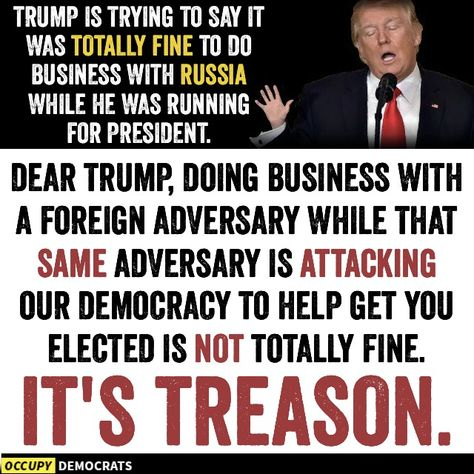 Trump is trying to say it was totally fine to do business with Russia while he was running for President.  Dear Trump, doing business with a foreign adversary while that same adversary is attacking our democracy to help get you elected is not totally fine.  IT'S TREASON