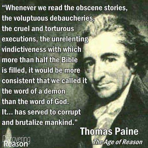 """""""Whenever we read the obscene stories, the voluptuous debaucheries, the cruel and torturous executions, the unrelenting vindictiveness with which more than half the bible is filled, it would be more consistent that we call it the word of a demon than the word of god. It has served to corrupt and brutalize mankind."""" Thomas Paine The Age of Reason"""