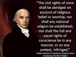 """""""The civil rights of none shall be abridged on account of religious belief or worship, nor shall any national religion be established, nor shall the full and equal rights of conscience be in any manner, or on any pretext, infringed."""" President James Madison in speech to Congress when introducing The Bill of Rights."""