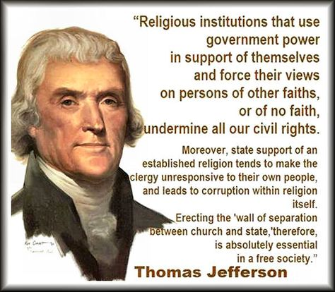 Religious institutions that use government power in support of themselves and force their views on persons of other faiths or of no faiths, undermine all our civil rights. Moreoever, state support of an established religion tends to make the clergy unresponsive to their own people and leads to corruption within religion itself. Erecting the 'wall of separation of church and state', therefore is absulutely essential in a free society. President Thomas Jefferson.
