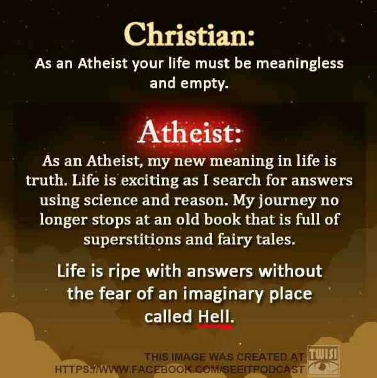 Christian: As an atheist your life must be meaningless and empty.  Atheist: As an Atheist, my new meaning in life is truth. Life is exciting as I search for answers using science and reason. My journey no longer stops at an old book that is full of superstitions and fairy tales.  Life is ripe with answers without the fear of an imaginary place called Hell.