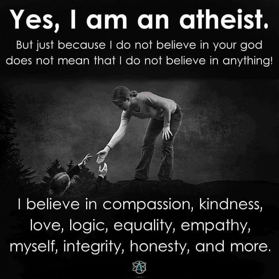 Yes, I am an atheist. But just because I do not believe in your god does not mean I do not believe in anything!  I believe in compassion, kindness, love, logic, equality, empathy, myself, integrity, honesty and more.