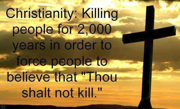 "Christianity, Killing people for 2,000 years in order to force people to believe that ""Thou Shall Not Kill"""