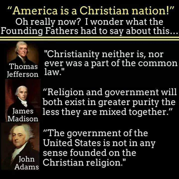 """Christianity neither is, nor ever was, part of the common law."" Thomas Jefferson.  ""Religion and government will both exist in greater purity the less they are mixed together."" James Madison.  ""The government of the United States is not in any sense founded on the Christian religion."" John Adams."