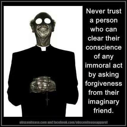 Never trust a person who can clear their conscience of any immoral act by asking forgiveness from their imaginary friend.