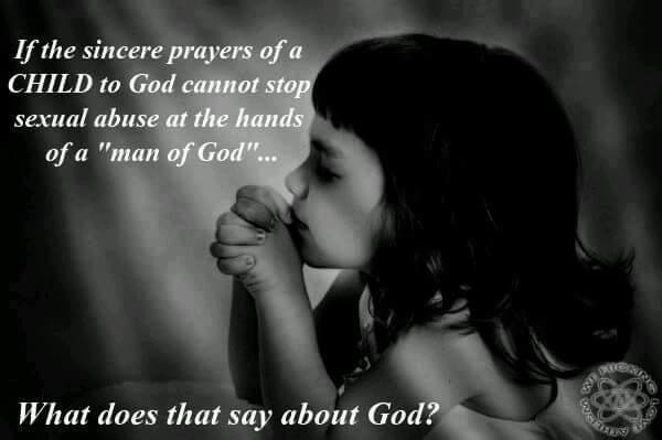 "If the sincere prayers of a CHILD to god cannot stop the sexual abuse at the hands of a ""man of god""...What does that say about god?"