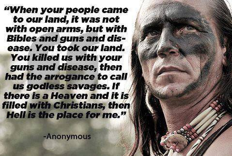 When your people came to our land, it was not with open arms, but with Bibles and guns and disease. You took our land. You killed us with your guns and disease, then had the arrogance to call us godless savages. If there is a Heaven and it is filled with Christians, then Hell is the place for me.