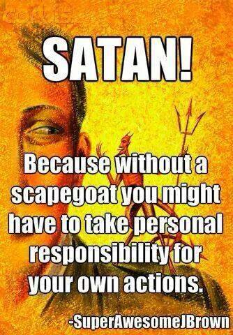 Satan, because without a scapegoat you might have to take personal responsibility for your own actions.