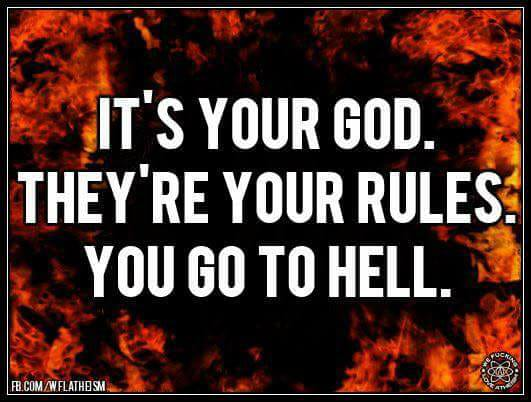 It's YOUR God. They're YOUR rules. YOU go to hell.