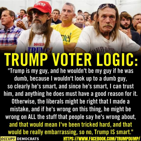 Trumpanzee Voter Logic: Trump is my guy, and he wouldn't be my guy if he was dumb, because I wouldn't look up to a dumb guy, so clearley he's smart, and since he's smart? I can trust him and anything he does must have a good reason for it. Otherwise, the liberals might be right that I made a mistake, and if he's wrong on this thing, he might be wrong on all the stuff that people say he's wrong about and that would mean I've been tricked hard, and that would be really embarrassing, so no, Trump is smart.