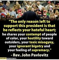 The only reason left to support Donald J Trump is that he reflects your hateful heart; he shares your contempt of people of color, your hostility towards outsiders, your toxic misogyny, your ignorant bigotry and your feelings of supremacy. Rev John Pavlovitz
