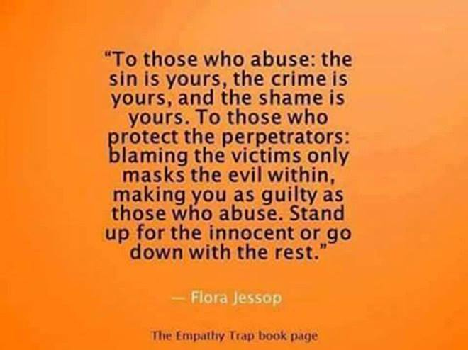 "To those who abuse. The crime is yours, the ""sin"" is yours and the shame is yours. To those who protect the perpetrators: Blaming the victims only masks the evil within. Making YOU just as guilty as those who abuse.  STAND UP FOR THE INNOCENT, OR GO DOWN WITH THE REST"