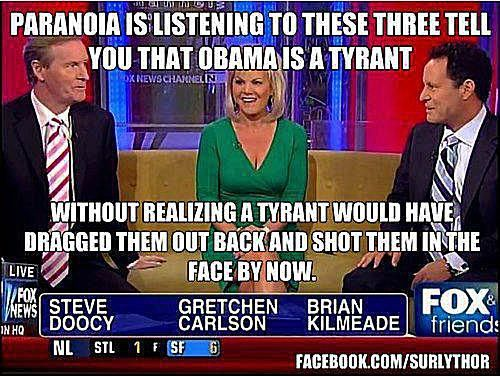 Paranoia is listening to Steve Doocy, Gretchen Carlson and Brian Kilmeade of Fox News tell you that President Barack Obama is a tyrant without realizing? A tyrant would have dragged them out back and shot them in the face by now.