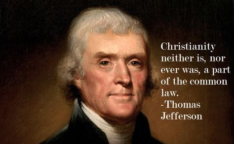 Christianity neither is, nor ever was, a part of the common law. Thomas Jefferson.