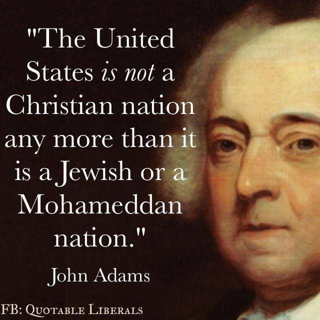 The United States is NOT a Christian nation any more than it is a Jewish or a Mohameddan nation. John Adams