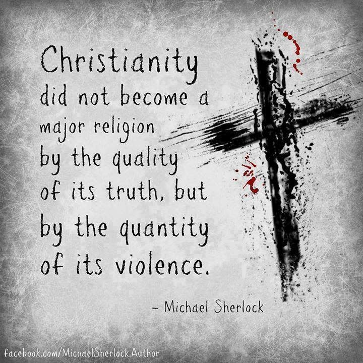 """Christianity did not become a major religion by the quality of its truth, but by the quantity of its violence."" Michael Sherlock"