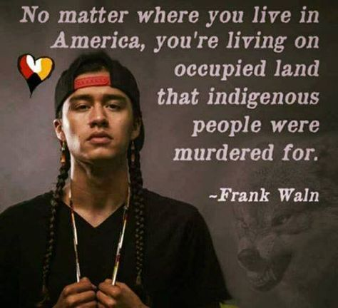 """No matter where you live in America, you're living on occupied land that indigenous people were murdered for."" Frank Waln"