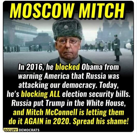 Moscow Mitch McConnell: In 2016 he blocked President Barack Obama from warning America that Russia was attacking our democracy. Today? He is blocking ALL election security bills. Russia put Trump in the White House and Moscow Mitch McConnell is letting them do it again in 2020.