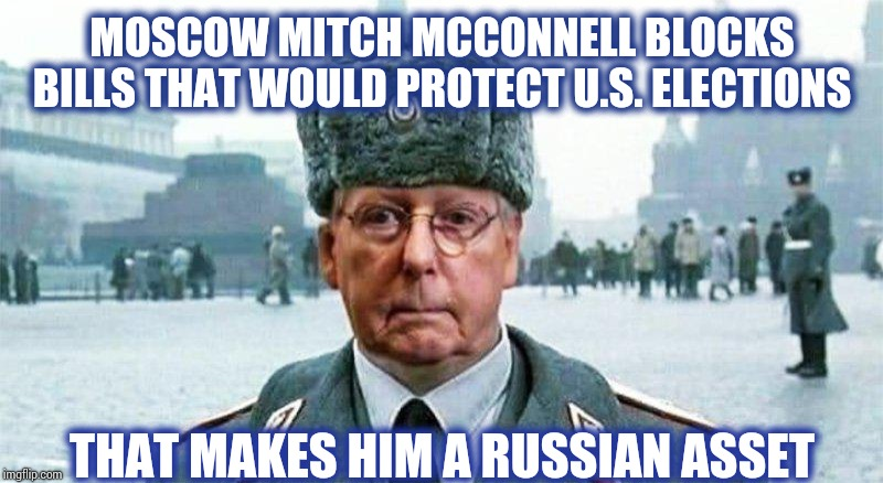 Moscow Mitch McConnell blocks bills that would protect US elections. That makes Moscow Mitch McConnell a Russian Asset.