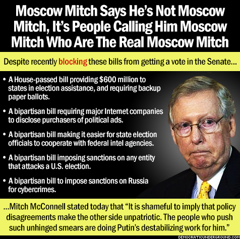 Moscow Mitch McConnell says he's not Moscow Mitch McConnell, it's people calling him Moscow Mitch McConnell who are the real Moscow Mitch McConnell,  Despite blocking these bills from getting a vote in the Senate  A House-passed bill providing $600 million to states in election assistance, and requiring backup paper ballots.  A bipartisan bill requiring major internet companies to disclose purchases of political ads.  A bipartisan bill making it easier for state election officials to cooperate with federal intel agencies.  A bipartisan bill imposing sanctions on any entity that attacks US elections.  A bipartisan bill to impose sanctions on Russia for cybercrimes.  Moscow Mitch McConnell stated today it is shameful to imply that policy disagreements makes the other side unpatriotic. The people who push such unhinged smears are doing Putin's destablizing work for him.